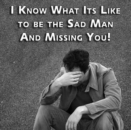 i know what its like to be the sad man and missing you