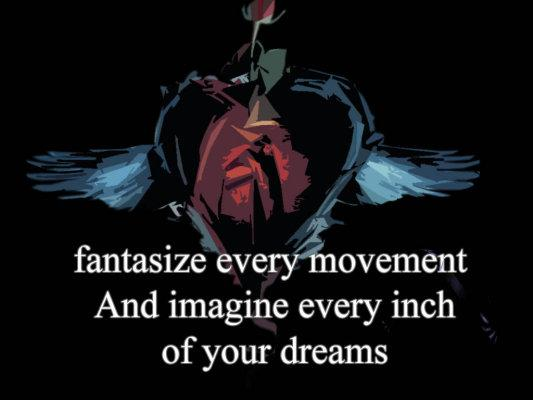 fantasize every movement and imagine every inch of your dreams