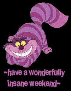 cheshire cat - have a wonderful insane weekend