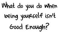 what do you do when being yourself isn't good enough?