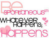 be spontaneous whatever happens happens