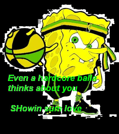 even a hardcore ball thinks about you showin sum love sponge bob