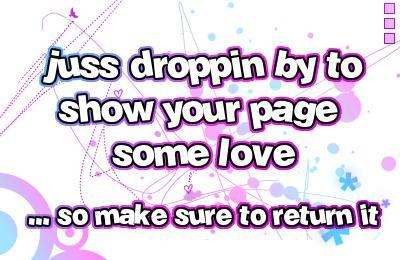 just droppin by to show your page some love so make sure to return it