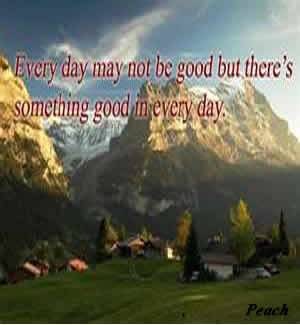 Every day may not be good but there's something good every day