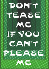 don't tease me if you can't please me