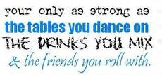 your only as strong as the tables you dance on the drinks you mix and the friends you roll with