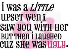 i was a little upset when i saw you with her but then i laughed because she was ugly